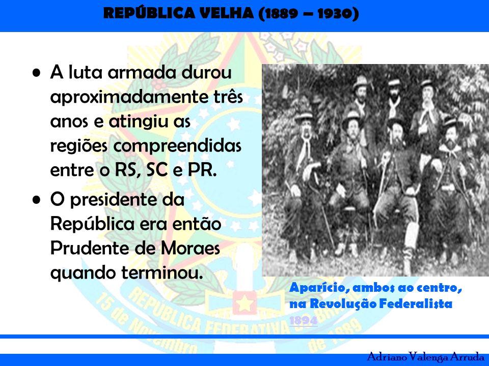REPÚBLICA VELHA (1889 – 1930) Adriano Valenga Arruda A luta armada durou aproximadamente três anos e atingiu as regiões compreendidas entre o RS, SC e