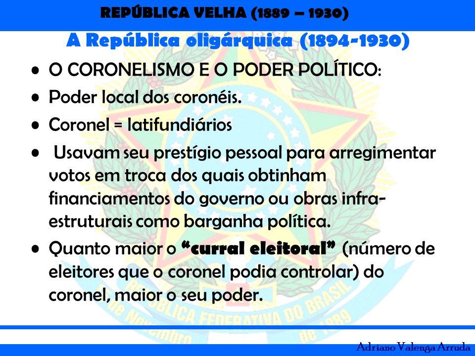 REPÚBLICA VELHA (1889 – 1930) Adriano Valenga Arruda A República oligárquica (1894-1930) O CORONELISMO E O PODER POLÍTICO: Poder local dos coronéis. C