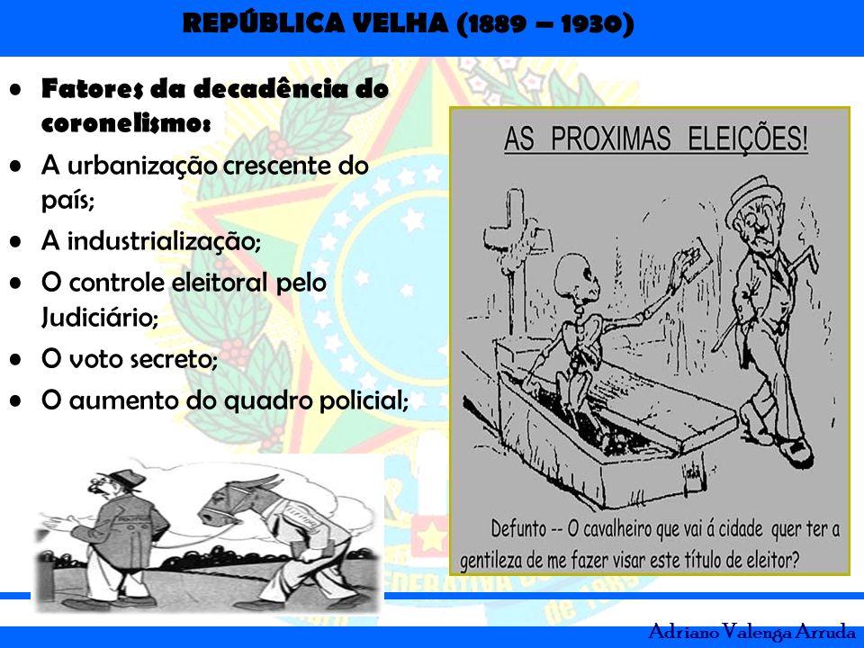 REPÚBLICA VELHA (1889 – 1930) Adriano Valenga Arruda Fatores da decadência do coronelismo: A urbanização crescente do país; A industrialização; O cont