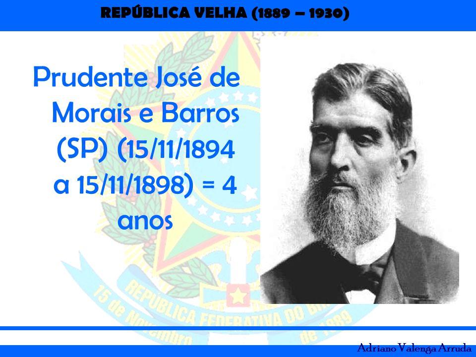 REPÚBLICA VELHA (1889 – 1930) Adriano Valenga Arruda Prudente José de Morais e Barros (SP) (15/11/1894 a 15/11/1898) = 4 anos