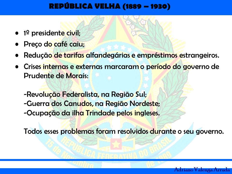 REPÚBLICA VELHA (1889 – 1930) Adriano Valenga Arruda 1º presidente civil; Preço do café caiu; Redução de tarifas alfandegárias e empréstimos estrangei
