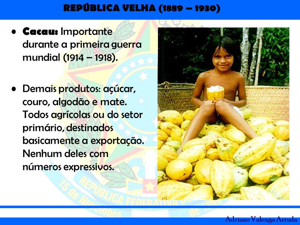 REPÚBLICA VELHA (1889 – 1930) Adriano Valenga Arruda Cacau: Importante durante a primeira guerra mundial (1914 – 1918). Demais produtos: açúcar, couro