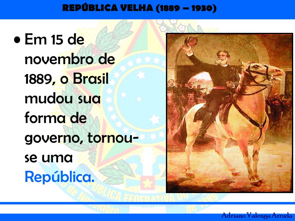 REPÚBLICA VELHA (1889 – 1930) Adriano Valenga Arruda Em 15 de novembro de 1889, o Brasil mudou sua forma de governo, tornou- se uma República.