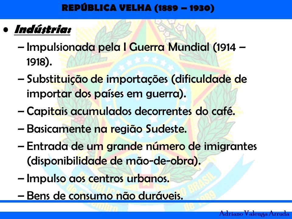 REPÚBLICA VELHA (1889 – 1930) Adriano Valenga Arruda Indústria: –Impulsionada pela I Guerra Mundial (1914 – 1918). –Substituição de importações (dific