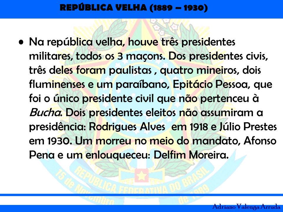 REPÚBLICA VELHA (1889 – 1930) Adriano Valenga Arruda Na república velha, houve três presidentes militares, todos os 3 maçons. Dos presidentes civis, t