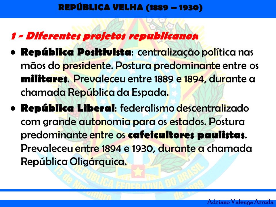 REPÚBLICA VELHA (1889 – 1930) Adriano Valenga Arruda 1 - Diferentes projetos republicanos: República Positivista : centralização política nas mãos do
