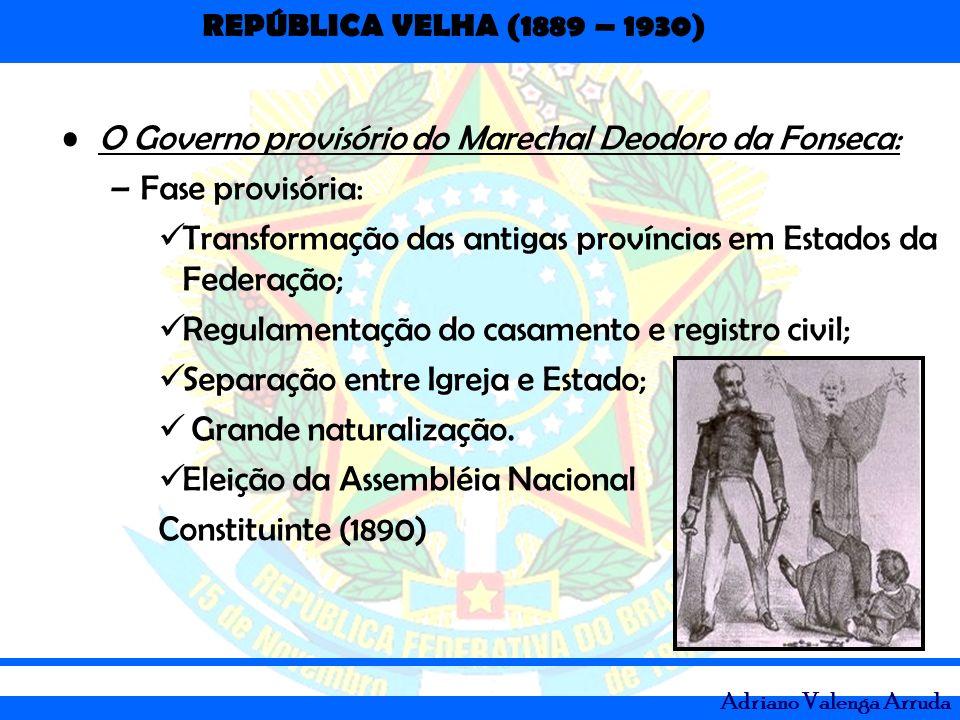 REPÚBLICA VELHA (1889 – 1930) Adriano Valenga Arruda O Governo provisório do Marechal Deodoro da Fonseca: –Fase provisória: Transformação das antigas