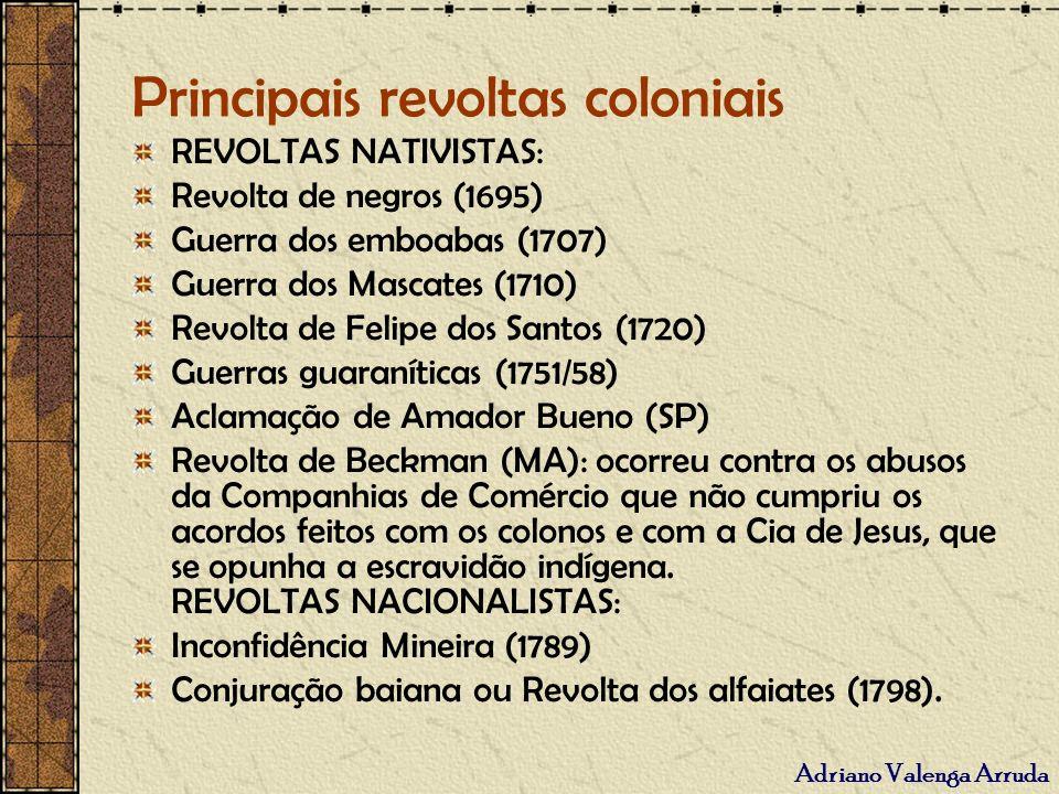 Principais revoltas coloniais REVOLTAS NATIVISTAS: Revolta de negros (1695) Guerra dos emboabas (1707) Guerra dos Mascates (1710) Revolta de Felipe do