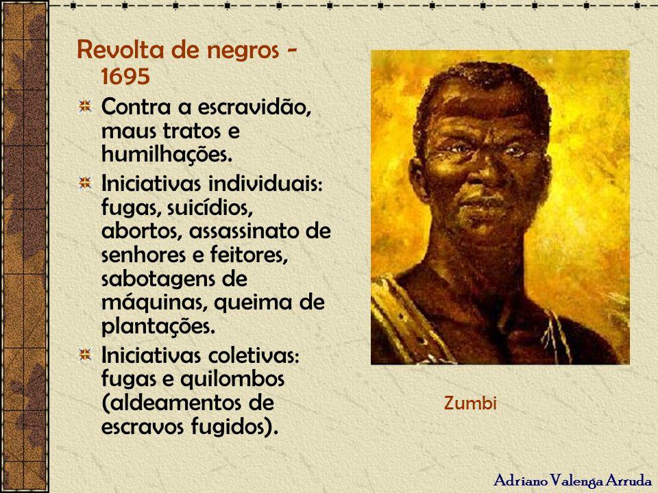 Adriano Valenga Arruda Revolta de negros - 1695 Contra a escravidão, maus tratos e humilhações. Iniciativas individuais: fugas, suicídios, abortos, as