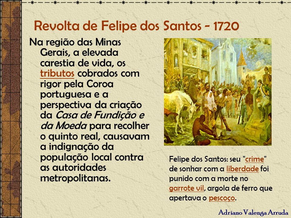 Adriano Valenga Arruda Revolta de Felipe dos Santos - 1720 Na região das Minas Gerais, a elevada carestia de vida, os tributos cobrados com rigor pela