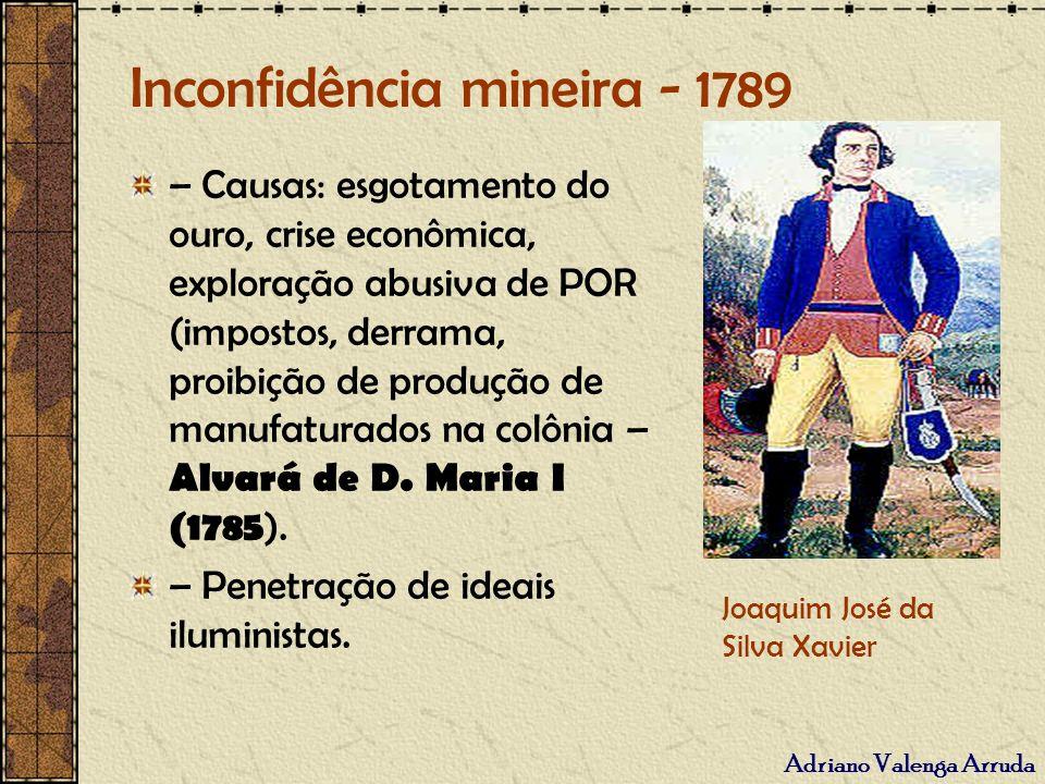 Adriano Valenga Arruda Inconfidência mineira - 1789 – Causas: esgotamento do ouro, crise econômica, exploração abusiva de POR (impostos, derrama, proi