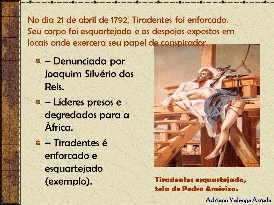 Adriano Valenga Arruda – Denunciada por Joaquim Silvério dos Reis. – Líderes presos e degredados para a África. – Tiradentes é enforcado e esquartejad