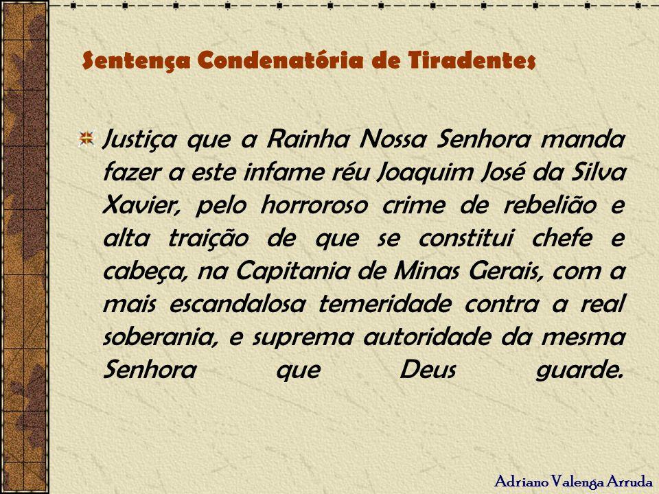 Adriano Valenga Arruda Sentença Condenatória de Tiradentes Justiça que a Rainha Nossa Senhora manda fazer a este infame réu Joaquim José da Silva Xavi