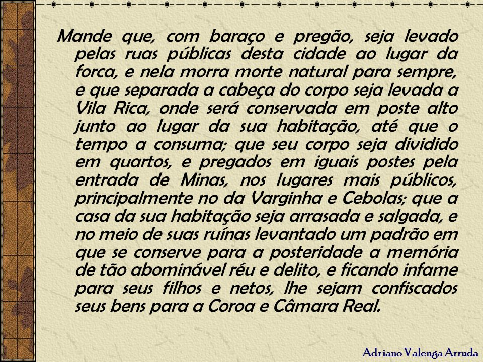 Adriano Valenga Arruda Mande que, com baraço e pregão, seja levado pelas ruas públicas desta cidade ao lugar da forca, e nela morra morte natural para