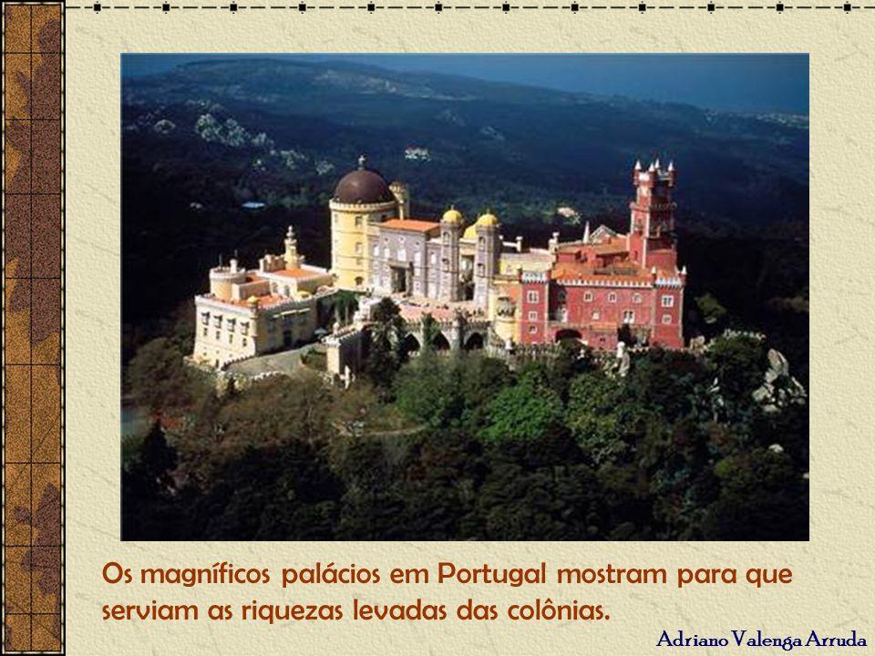 Adriano Valenga Arruda Os magníficos palácios em Portugal mostram para que serviam as riquezas levadas das colônias.