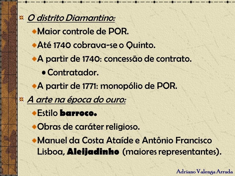 Adriano Valenga Arruda O distrito Diamantino: Maior controle de POR. Até 1740 cobrava-se o Quinto. A partir de 1740: concessão de contrato. Contratado