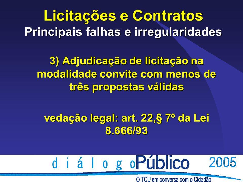 Licitações e Contratos Principais falhas e irregularidades 3) Adjudicação de licitação na modalidade convite com menos de três propostas válidas vedação legal: art.