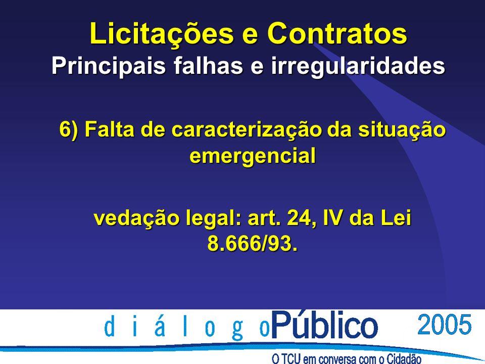 Licitações e Contratos Principais falhas e irregularidades 6) Falta de caracterização da situação emergencial vedação legal: art.