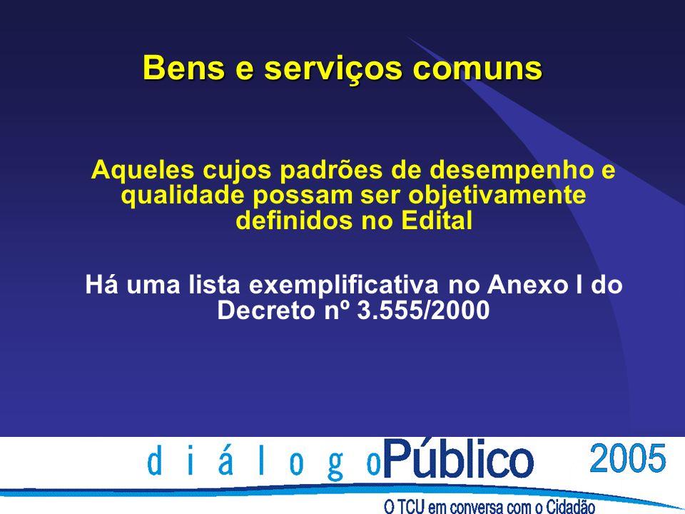 Bens e serviços comuns Aqueles cujos padrões de desempenho e qualidade possam ser objetivamente definidos no Edital Há uma lista exemplificativa no Anexo I do Decreto nº 3.555/2000