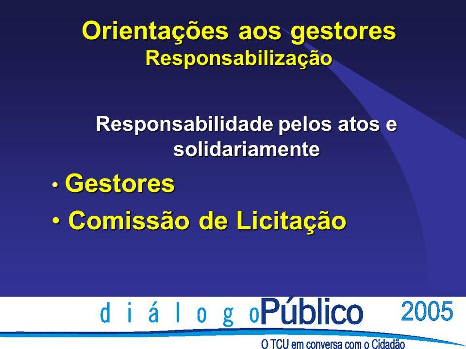 Orientações aos gestores Responsabilização Responsabilidade pelos atos e solidariamente Gestores Gestores Comissão de Licitação Comissão de Licitação