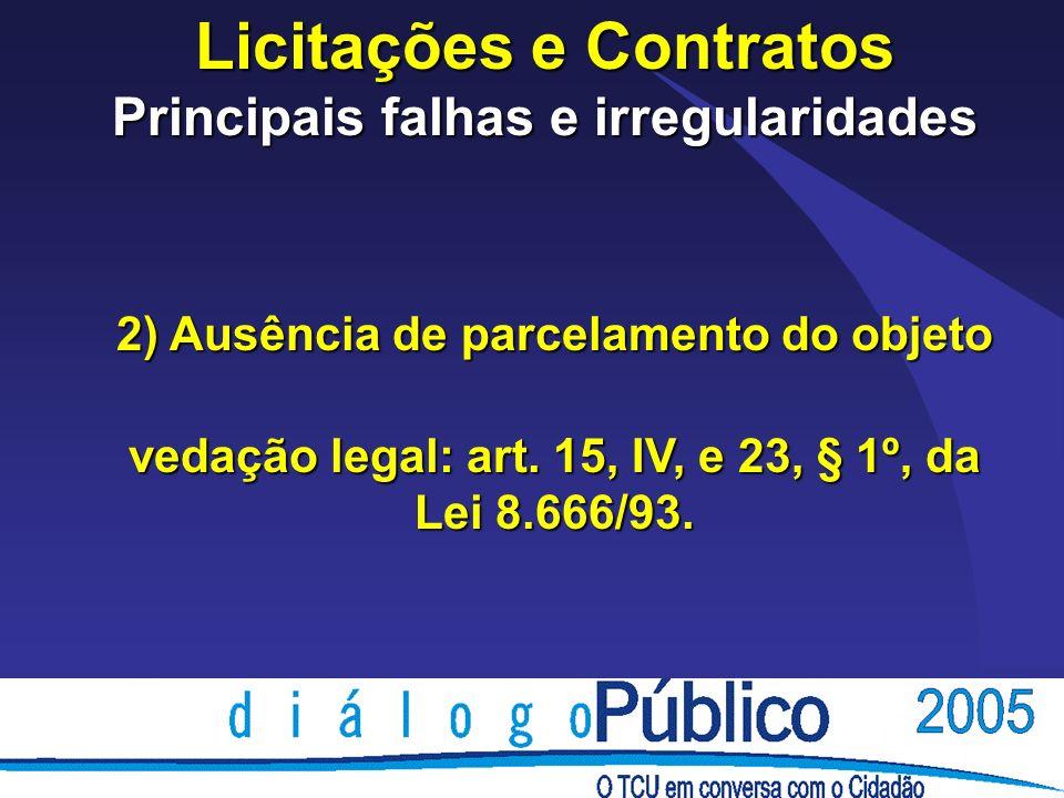 Licitações e Contratos Principais falhas e irregularidades 2) Ausência de parcelamento do objeto vedação legal: art.