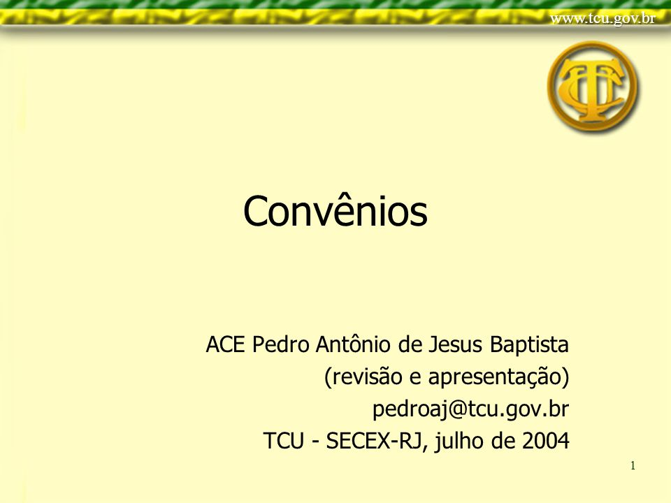 Clique para editar o estilo do título mestre Clique para editar os estilos do texto mestre Segundo nível Terceiro nível Quarto nível Quinto nível 1 Convênios ACE Pedro Antônio de Jesus Baptista (revisão e apresentação) pedroaj@tcu.gov.br TCU - SECEX-RJ, julho de 2004