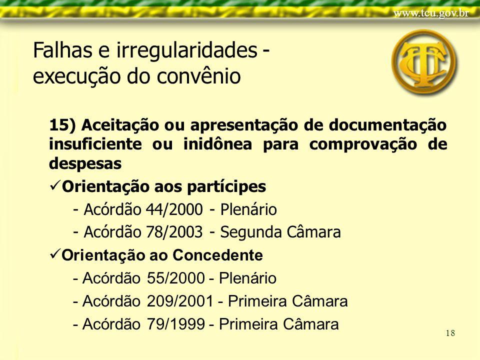 Clique para editar o estilo do título mestre Clique para editar os estilos do texto mestre Segundo nível Terceiro nível Quarto nível Quinto nível 18 15) Aceitação ou apresentação de documentação insuficiente ou inidônea para comprovação de despesas Orientação aos partícipes - Acórdão 44/2000 - Plenário - Acórdão 78/2003 - Segunda Câmara Orientação ao Concedente - Acórdão 55/2000 - Plenário - Acórdão 209/2001 - Primeira Câmara - Acórdão 79/1999 - Primeira Câmara Falhas e irregularidades - execução do convênio