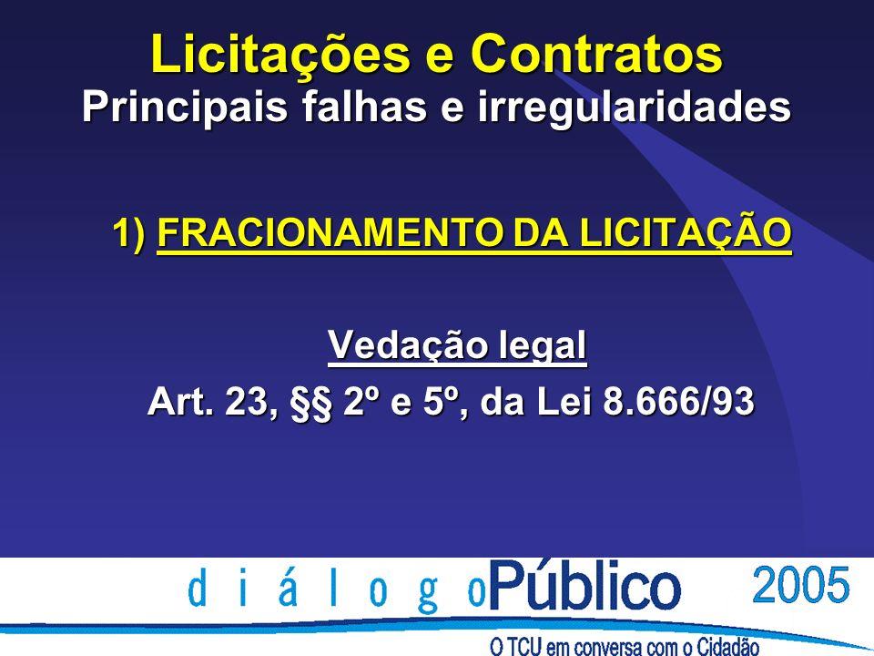 Licitações e Contratos Principais falhas e irregularidades 1) FRACIONAMENTO DA LICITAÇÃO Vedação legal Vedação legal Art. 23, §§ 2º e 5º, da Lei 8.666