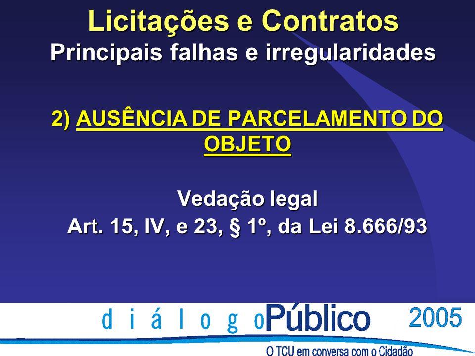 Licitações e Contratos Principais falhas e irregularidades 2) AUSÊNCIA DE PARCELAMENTO DO OBJETO Vedação legal Art. 15, IV, e 23, § 1º, da Lei 8.666/9