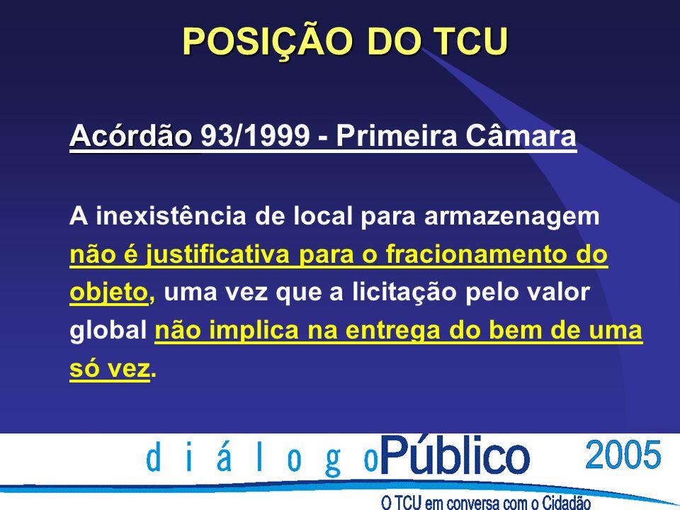 POSIÇÃO DO TCU Acórdão Acórdão 93/1999 - Primeira Câmara A inexistência de local para armazenagem não é justificativa para o fracionamento do objeto,