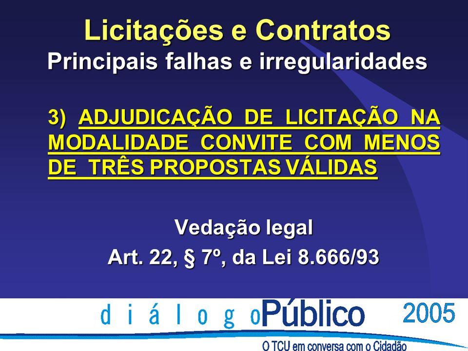 Licitações e Contratos Principais falhas e irregularidades 3) ADJUDICAÇÃO DE LICITAÇÃO NA MODALIDADE CONVITE COM MENOS DE TRÊS PROPOSTAS VÁLIDAS Vedaç