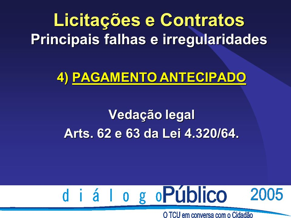 Licitações e Contratos Principais falhas e irregularidades 4) PAGAMENTO ANTECIPADO Vedação legal Arts. 62 e 63 da Lei 4.320/64.