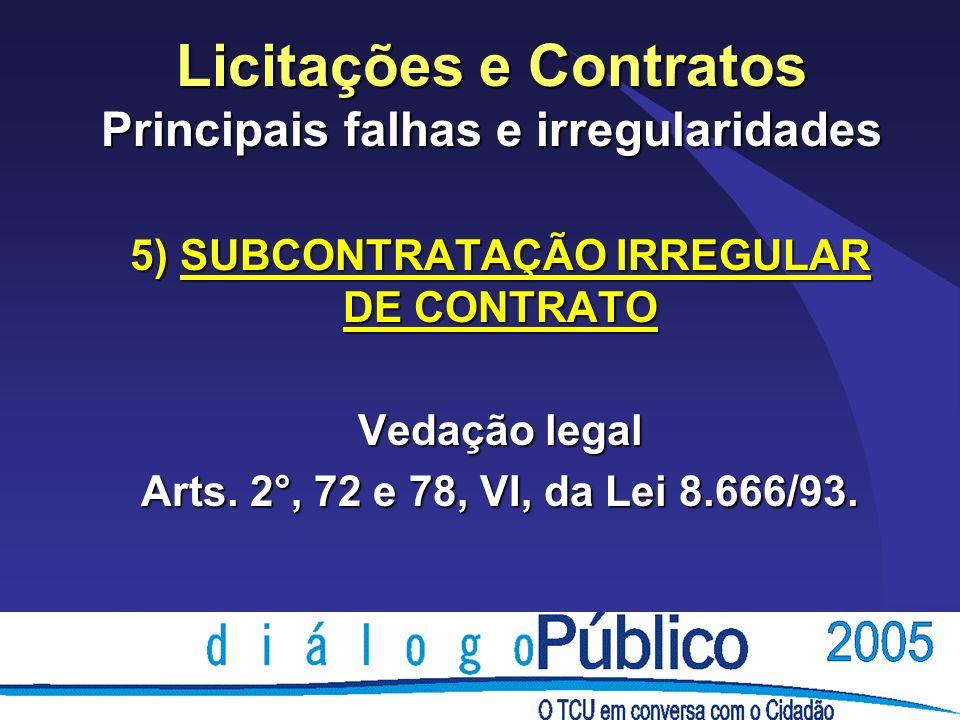 Licitações e Contratos Principais falhas e irregularidades 5) SUBCONTRATAÇÃO IRREGULAR DE CONTRATO Vedação legal Arts. 2°, 72 e 78, VI, da Lei 8.666/9