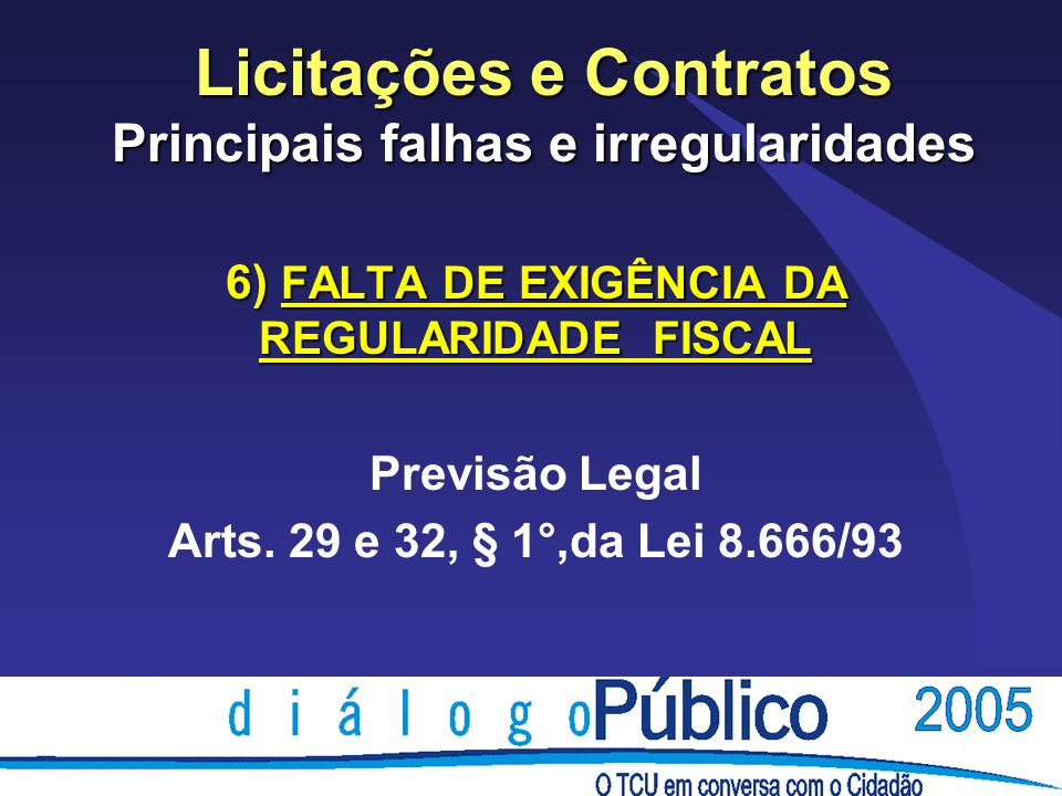Licitações e Contratos Principais falhas e irregularidades 6) FALTA DE EXIGÊNCIA DA REGULARIDADE FISCAL Previsão Legal Arts. 29 e 32, § 1°,da Lei 8.66