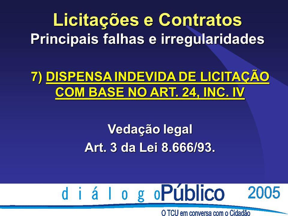 Licitações e Contratos Principais falhas e irregularidades 7) DISPENSA INDEVIDA DE LICITAÇÃO COM BASE NO ART. 24, INC. IV Vedação legal Art. 3 da Lei