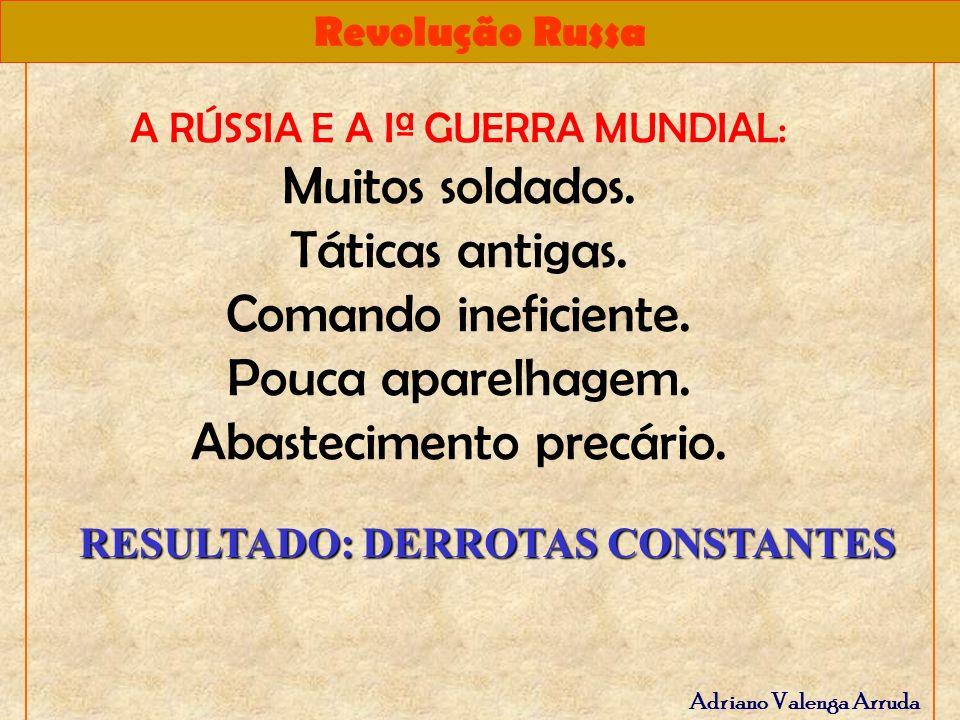 Revolução Russa Adriano Valenga Arruda RESULTADO: DERROTAS CONSTANTES A RÚSSIA E A Iª GUERRA MUNDIAL: Muitos soldados. Táticas antigas. Comando inefic
