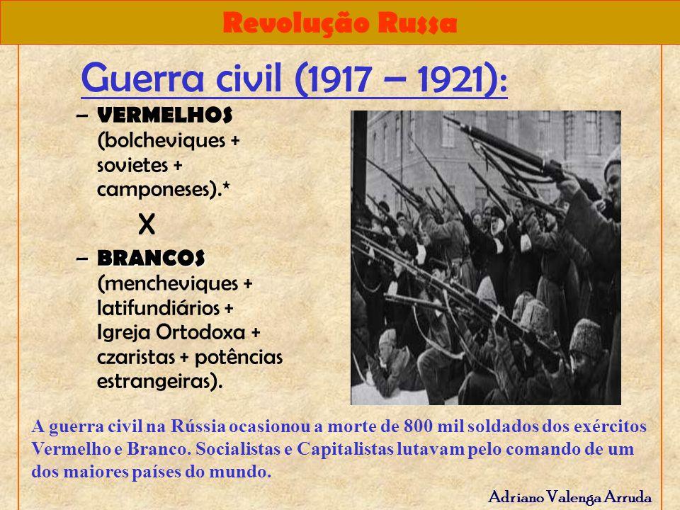 Revolução Russa Adriano Valenga Arruda Guerra civil (1917 – 1921): – VERMELHOS (bolcheviques + sovietes + camponeses).* X – BRANCOS – BRANCOS (menchev