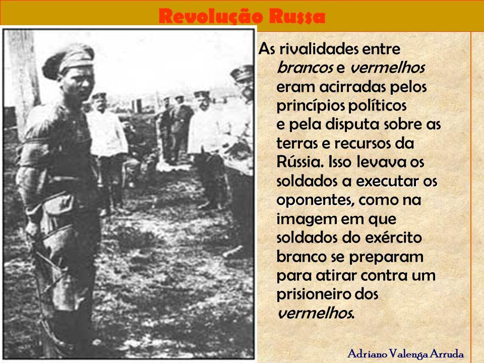 Revolução Russa Adriano Valenga Arruda executar os oponentes As rivalidades entre brancos e vermelhos eram acirradas pelos princípios políticos e pela