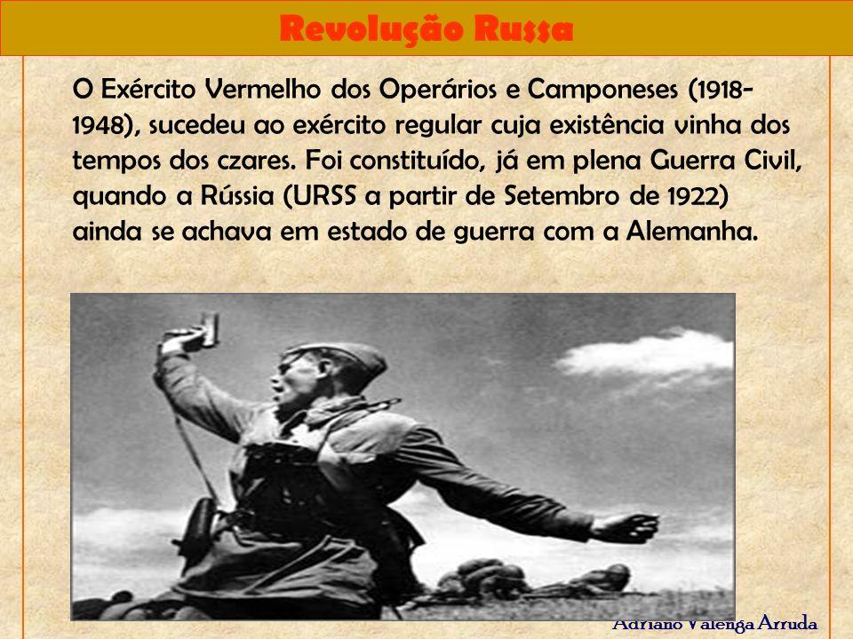 Revolução Russa Adriano Valenga Arruda O Exército Vermelho dos Operários e Camponeses (1918- 1948), sucedeu ao exército regular cuja existência vinha