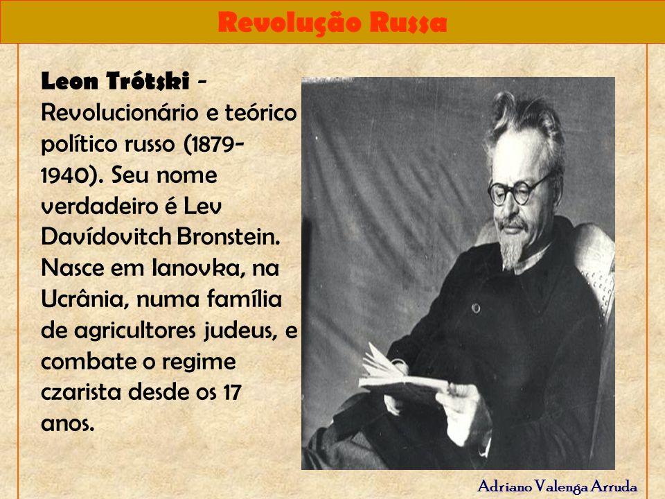 Revolução Russa Adriano Valenga Arruda Leon Trótski - Revolucionário e teórico político russo (1879- 1940). Seu nome verdadeiro é Lev Davídovitch Bron