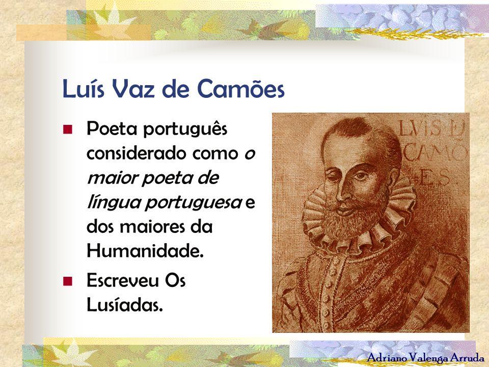 Adriano Valenga Arruda Luís Vaz de Camões Poeta português considerado como o maior poeta de língua portuguesa e dos maiores da Humanidade. Escreveu Os