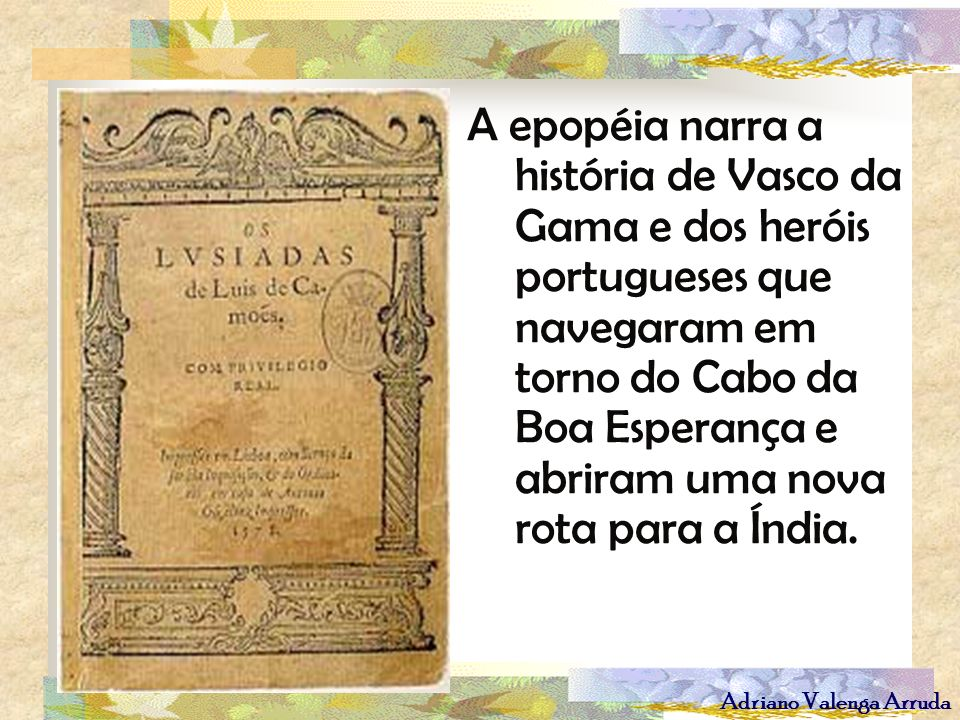 Adriano Valenga Arruda A epopéia narra a história de Vasco da Gama e dos heróis portugueses que navegaram em torno do Cabo da Boa Esperança e abriram