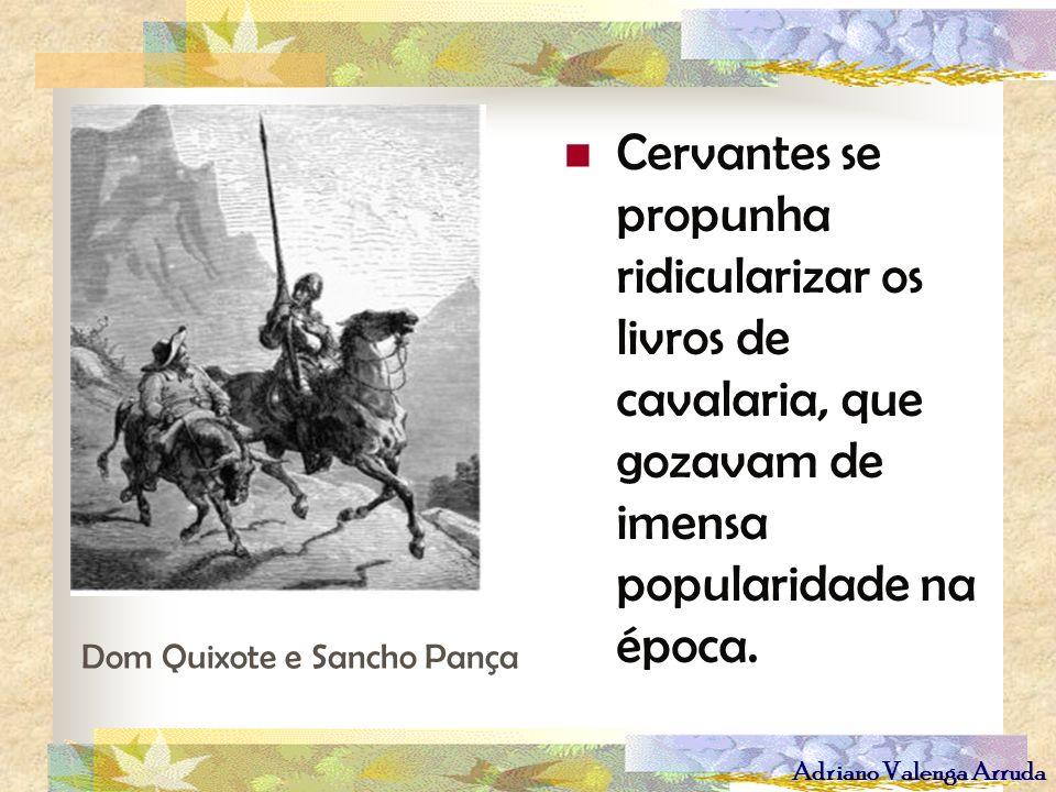 Adriano Valenga Arruda Cervantes se propunha ridicularizar os livros de cavalaria, que gozavam de imensa popularidade na época. Dom Quixote e Sancho P