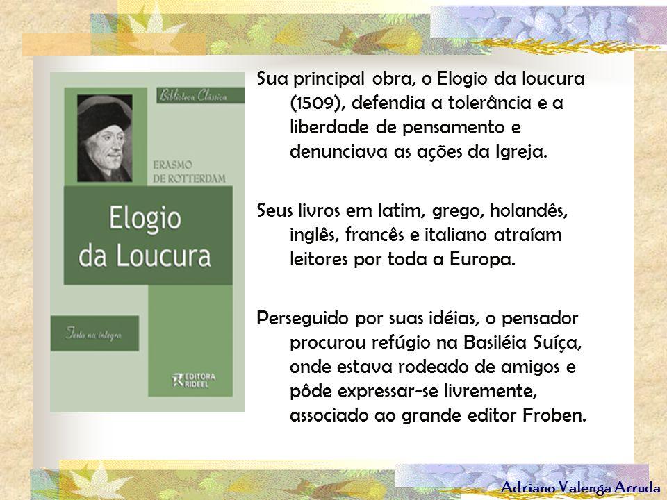 Adriano Valenga Arruda Sua principal obra, o Elogio da loucura (1509), defendia a tolerância e a liberdade de pensamento e denunciava as ações da Igre