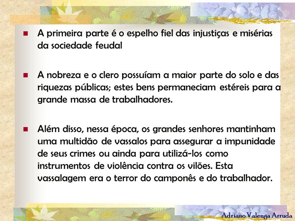 Adriano Valenga Arruda A primeira parte é o espelho fiel das injustiças e misérias da sociedade feudal A nobreza e o clero possuíam a maior parte do s