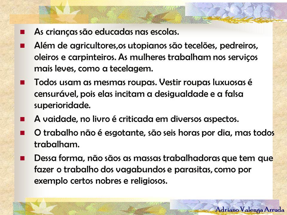 Adriano Valenga Arruda As crianças são educadas nas escolas. Além de agricultores,os utopianos são tecelões, pedreiros, oleiros e carpinteiros. As mul