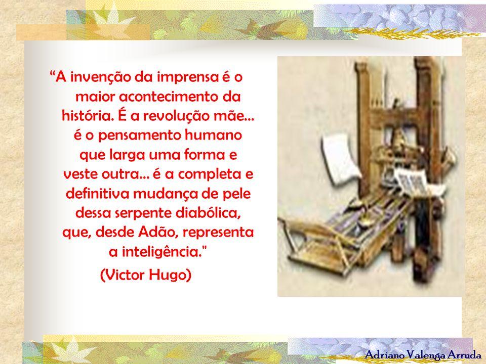 Adriano Valenga Arruda A invenção da imprensa é o maior acontecimento da história. É a revolução mãe... é o pensamento humano que larga uma forma e ve
