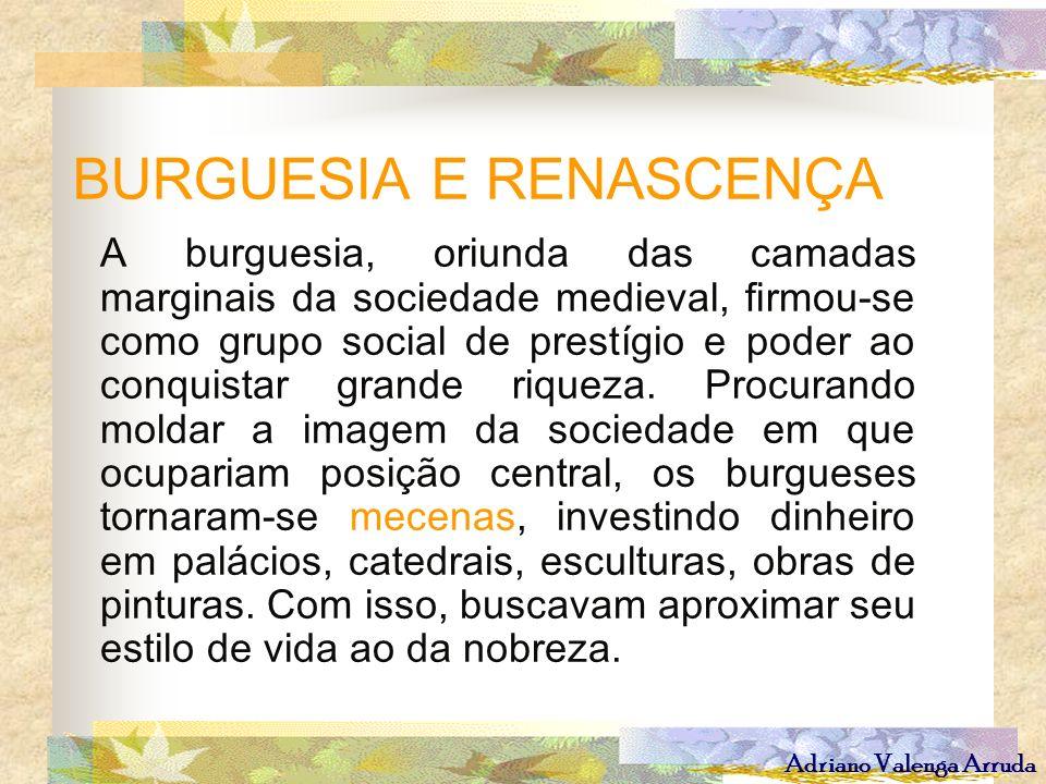 Adriano Valenga Arruda BURGUESIA E RENASCENÇA A burguesia, oriunda das camadas marginais da sociedade medieval, firmou-se como grupo social de prestíg