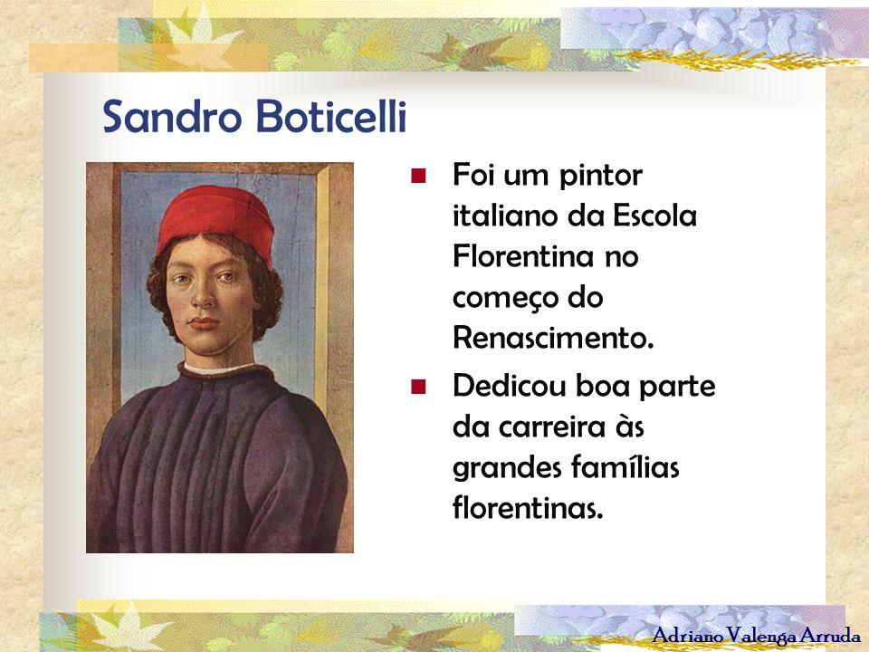 Adriano Valenga Arruda Sandro Boticelli Foi um pintor italiano da Escola Florentina no começo do Renascimento. Dedicou boa parte da carreira às grande