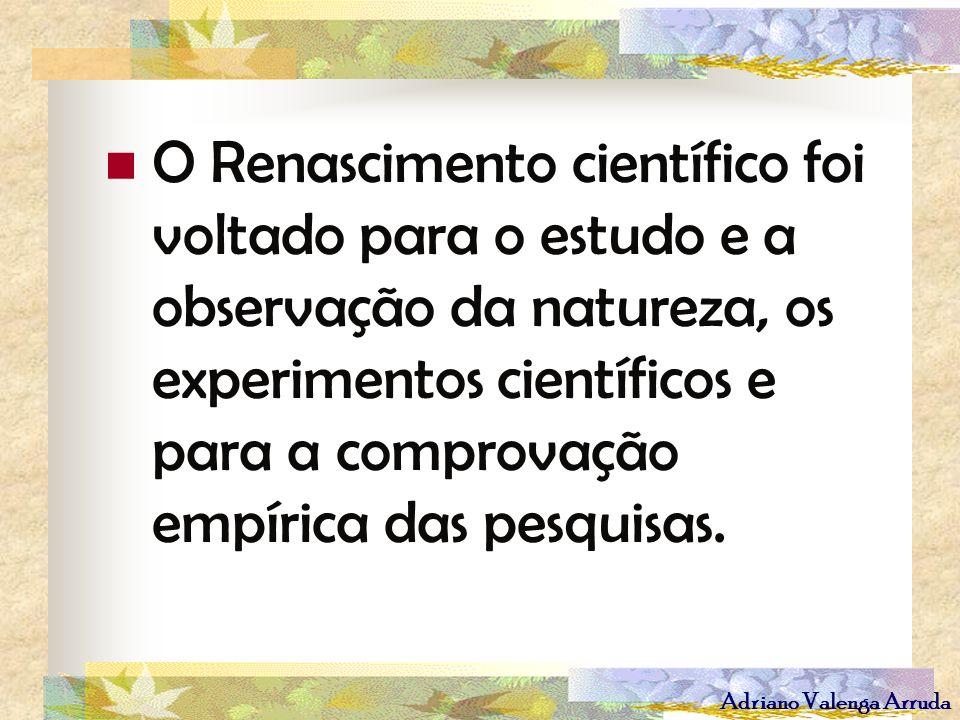 Adriano Valenga Arruda O Renascimento científico foi voltado para o estudo e a observação da natureza, os experimentos científicos e para a comprovaçã
